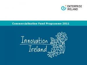 Commercialisation Fund Programme 2011 Commercialisation Fund Programme 2011