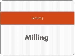 Lecture 3 Milling Factors Influencing Milling The properties