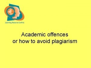 Academic offences or how to avoid plagiarism Academic