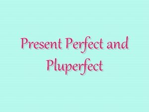 Present Perfect and Pluperfect Past Participle All perfect