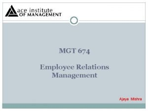 MGT 674 Employee Relations Management Ajaya Mishra Employee