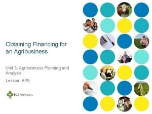 Obtaining Financing for an Agribusiness Unit 3 Agribusiness