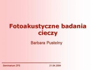 Fotoakustyczne badania cieczy Barbara Pustelny Seminarium ZFS 21