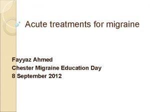 Acute treatments for migraine Fayyaz Ahmed Chester Migraine