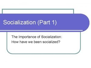 Socialization Part 1 The Importance of Socialization How