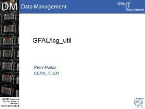 GFALlcgutil Rmi Mollon CERN ITDM CERN IT Department