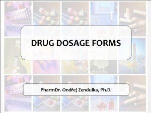 DRUG DOSAGE FORMS Pharm Dr Ondej Zendulka Ph