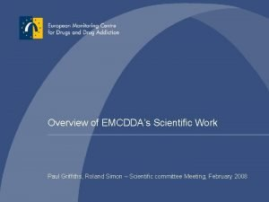 Overview of EMCDDAs Scientific Work Paul Griffiths Roland