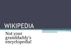 WIKIPEDIA Not your granddaddys encyclopedia Wikipedia is a