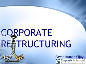 CORPORATE RESTRUCTURING Pavan Kumar Vijay GOVERNING PROVISION SECTION