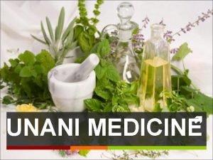 UNANI MEDICINE Unani medicine is one of the