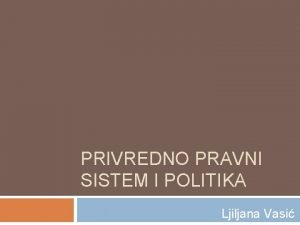 PRIVREDNO PRAVNI SISTEM I POLITIKA Ljiljana Vasi ljiljana