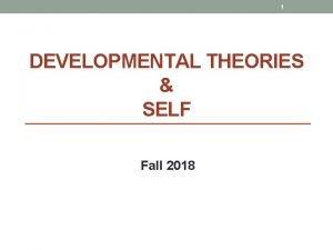 1 DEVELOPMENTAL THEORIES SELF Fall 2018 2 Psychological