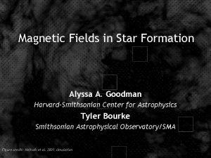 Magnetic Fields in Star Formation Alyssa A Goodman