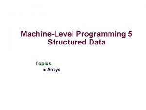 MachineLevel Programming 5 Structured Data Topics n Arrays