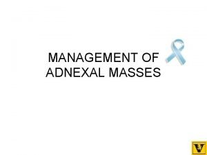 MANAGEMENT OF ADNEXAL MASSES Objectives Understand which adenexal