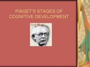 PIAGETS STAGES OF COGNITIVE DEVELOPMENT Jean Piaget Swiss