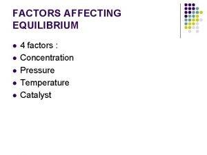 FACTORS AFFECTING EQUILIBRIUM l l l 4 factors