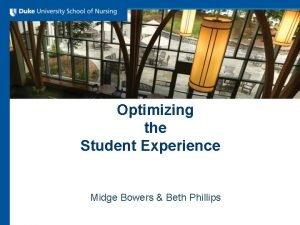 Optimizing the Student Experience Midge Bowers Beth Phillips