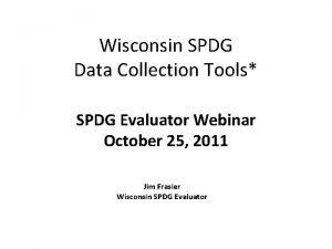 Wisconsin SPDG Data Collection Tools SPDG Evaluator Webinar