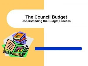 The Council Budget Understanding the Budget Process What
