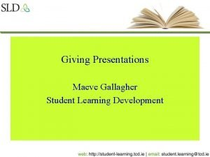 Giving Presentations Maeve Gallagher Student Learning Development Giving