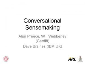 Conversational Sensemaking Alun Preece Will Webberley Cardiff Dave