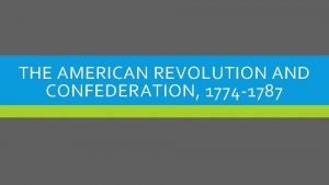 THE AMERICAN REVOLUTION AND CONFEDERATION 1774 1787 FIRST