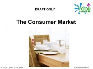 DRAFT ONLY The Consumer Market Food a fact