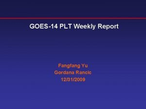 GOES14 PLT Weekly Report Fangfang Yu Gordana Rancic
