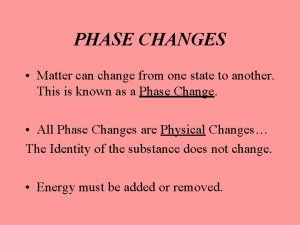 PHASE CHANGES Matter can change from one state