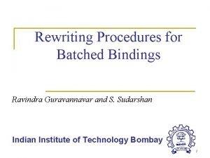 Rewriting Procedures for Batched Bindings Ravindra Guravannavar and