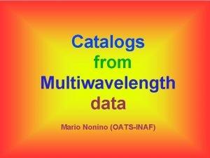 Catalogs from Multiwavelength data Mario Nonino OATSINAF Outline