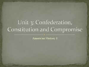 Unit 3 Confederation Constitution and Compromise American History