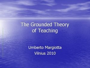 The Grounded Theory of Teaching Umberto Margiotta Vilnius