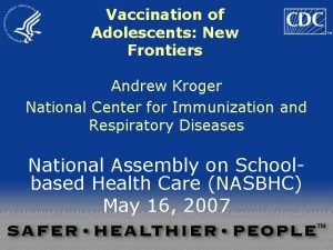 Vaccination of Adolescents New Frontiers Andrew Kroger National
