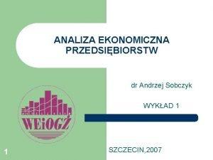 ANALIZA EKONOMICZNA PRZEDSIBIORSTW dr Andrzej Sobczyk WYKAD 1