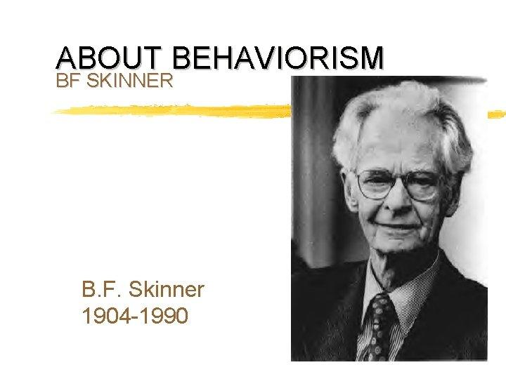 ABOUT BEHAVIORISM BF SKINNER B F Skinner 1904