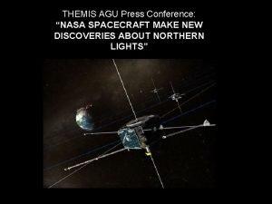 THEMIS AGU Press Conference NASA SPACECRAFT MAKE NEW