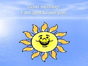 Good morning I am glad to see you