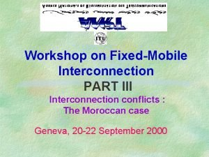 Workshop on FixedMobile Interconnection PART III Interconnection conflicts