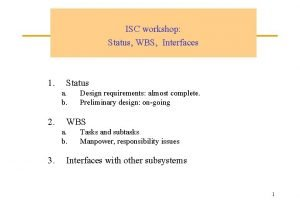 ISC workshop Status WBS Interfaces 1 Status a