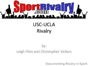 USCUCLA Rivalry By Leigh Pitre and Christopher Vickers