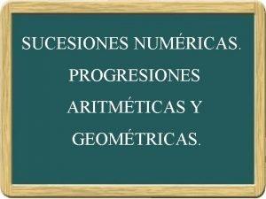 SUCESIONES NUMRICAS PROGRESIONES ARITMTICAS Y GEOMTRICAS SUCESIONES NUMRICAS