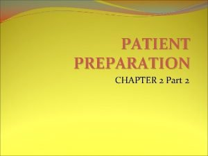 PATIENT PREPARATION CHAPTER 2 Part 2 PATIENT PREPARATION