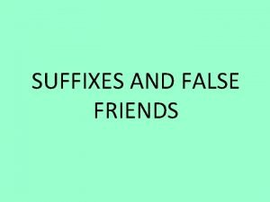 SUFFIXES AND FALSE FRIENDS SUFFIXES Therere three kind