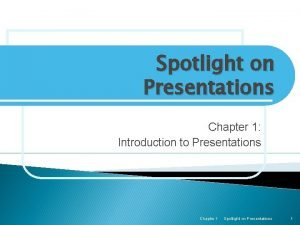 Spotlight on Presentations Chapter 1 Introduction to Presentations