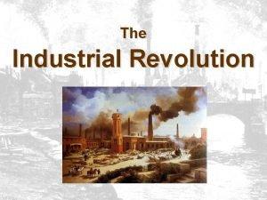 The Industrial Revolution The Industrial Revolution Fundamental changes