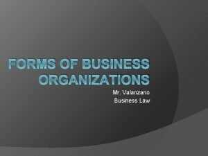 FORMS OF BUSINESS ORGANIZATIONS Mr Valanzano Business Law