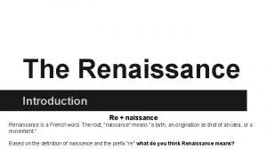 The Renaissance Introduction Re naissance Renaissance is a